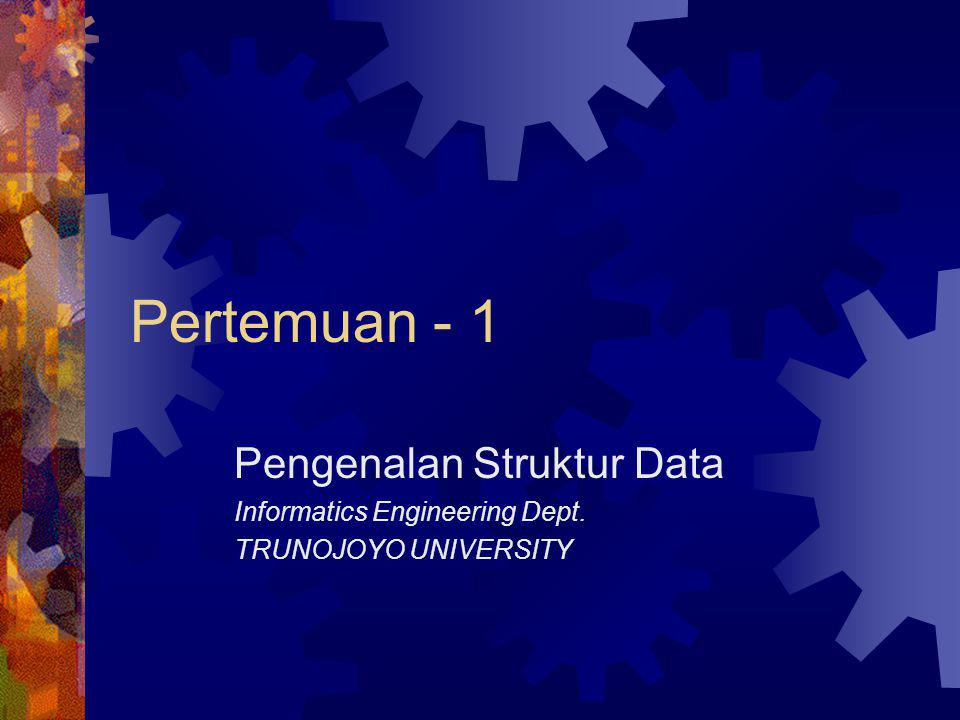 Pertemuan - 1 Pengenalan Struktur Data Informatics Engineering Dept.