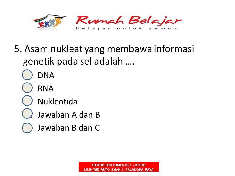 5. Asam nukleat yang membawa informasi genetik pada sel adalah ….