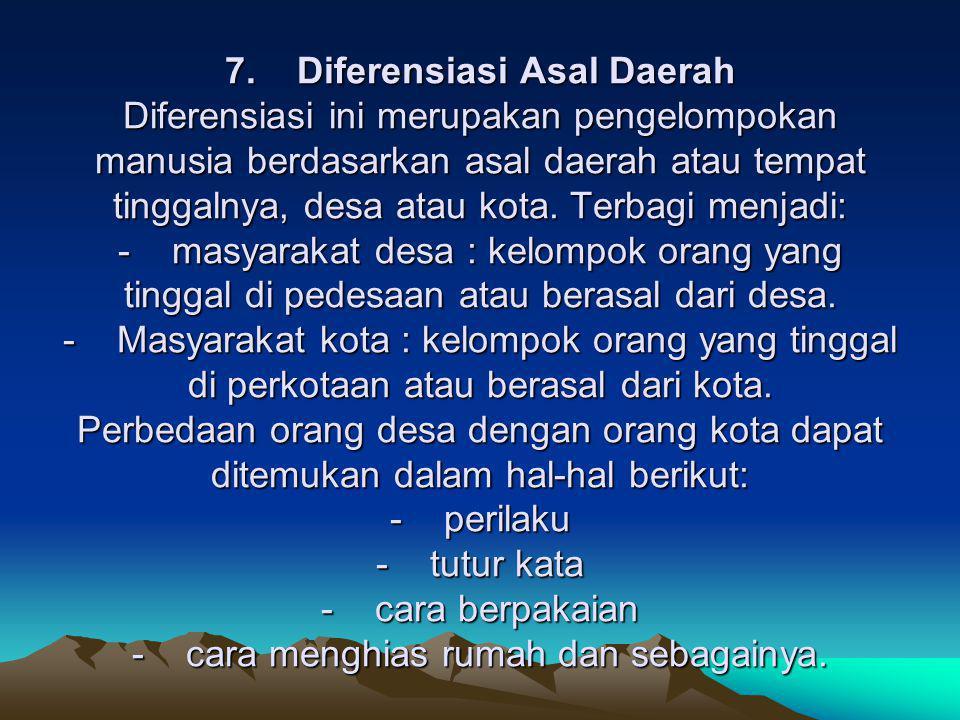 7. Diferensiasi Asal Daerah Diferensiasi ini merupakan pengelompokan manusia berdasarkan asal daerah atau tempat tinggalnya, desa atau kota.