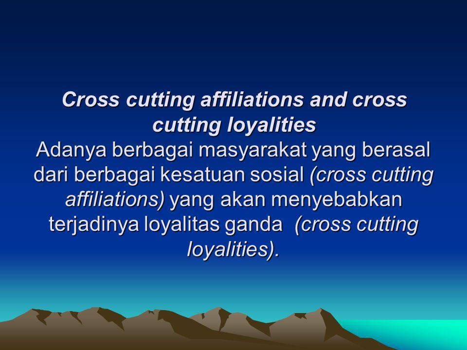 Cross cutting affiliations and cross cutting loyalities Adanya berbagai masyarakat yang berasal dari berbagai kesatuan sosial (cross cutting affiliations) yang akan menyebabkan terjadinya loyalitas ganda (cross cutting loyalities).