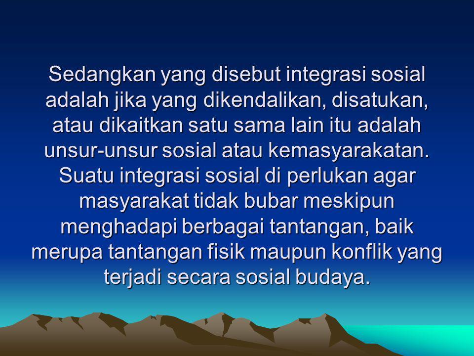Sedangkan yang disebut integrasi sosial adalah jika yang dikendalikan, disatukan, atau dikaitkan satu sama lain itu adalah unsur-unsur sosial atau kemasyarakatan.