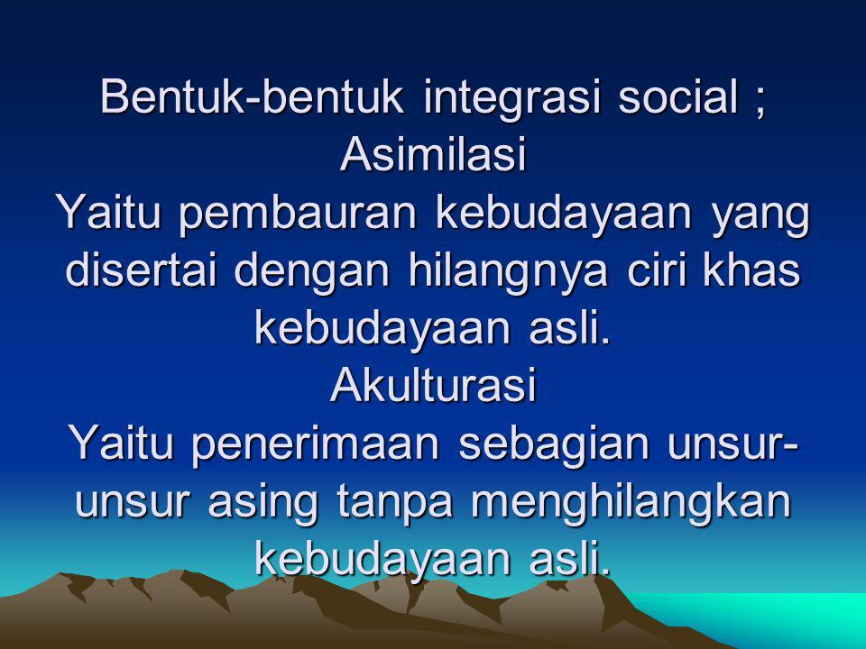Bentuk-bentuk integrasi social ; Asimilasi Yaitu pembauran kebudayaan yang disertai dengan hilangnya ciri khas kebudayaan asli.