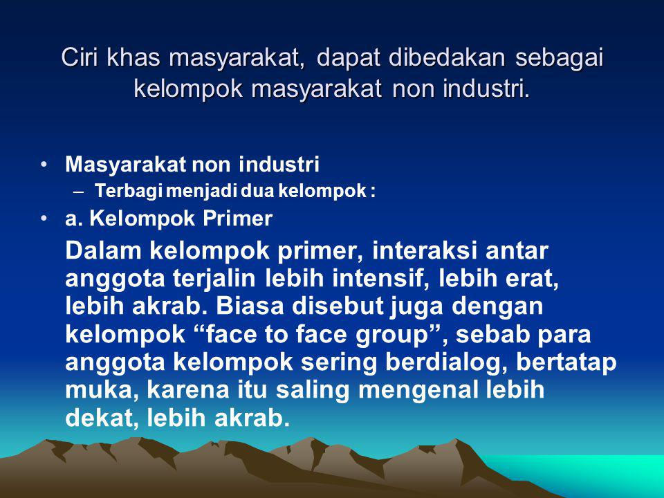 Ciri khas masyarakat, dapat dibedakan sebagai kelompok masyarakat non industri.