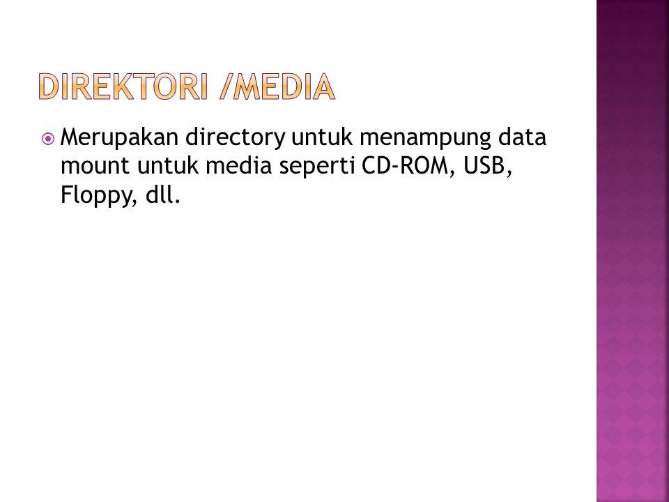 Direktori /media Merupakan directory untuk menampung data mount untuk media seperti CD-ROM, USB, Floppy, dll.