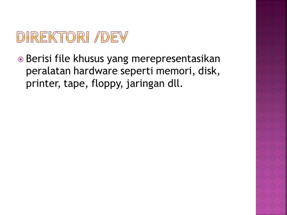 Direktori /dev Berisi file khusus yang merepresentasikan peralatan hardware seperti memori, disk, printer, tape, floppy, jaringan dll.