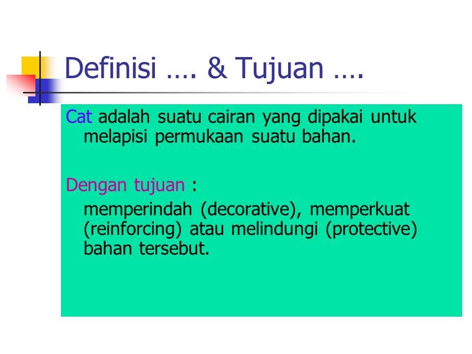 Definisi …. & Tujuan …. Cat adalah suatu cairan yang dipakai untuk melapisi permukaan suatu bahan. Dengan tujuan :