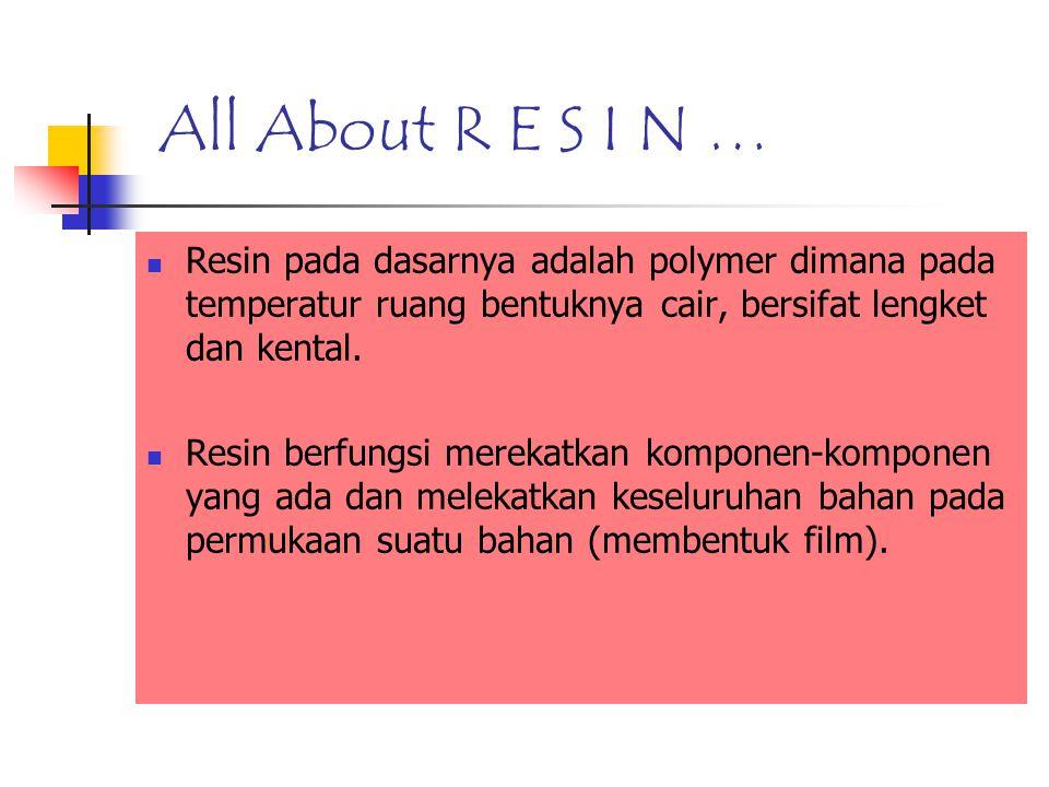 All About R E S I N … Resin pada dasarnya adalah polymer dimana pada temperatur ruang bentuknya cair, bersifat lengket dan kental.