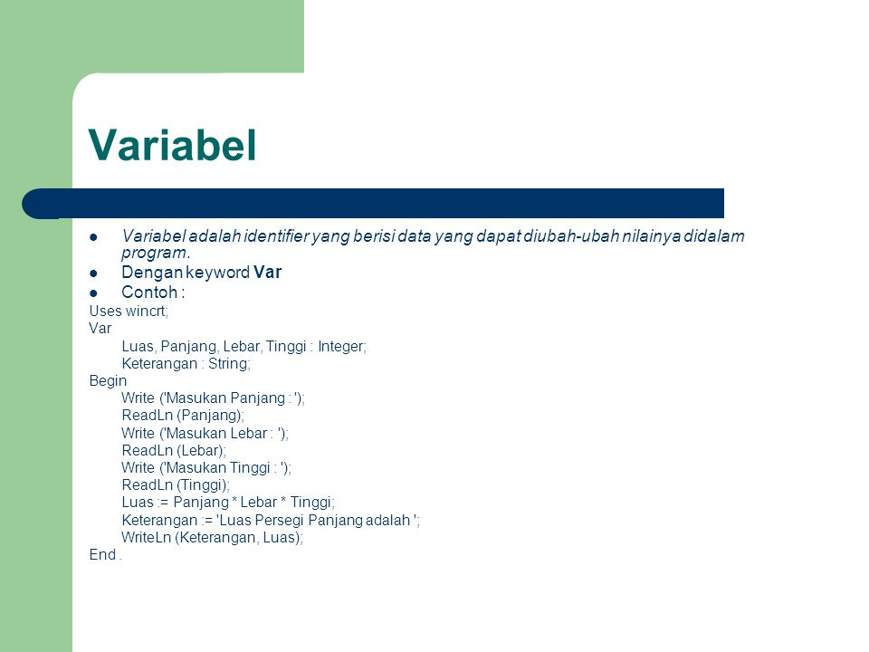 Variabel Variabel adalah identifier yang berisi data yang dapat diubah-ubah nilainya didalam program.