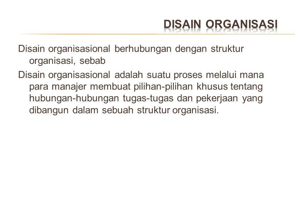 DISAIN ORGANISASI Disain organisasional berhubungan dengan struktur organisasi, sebab.
