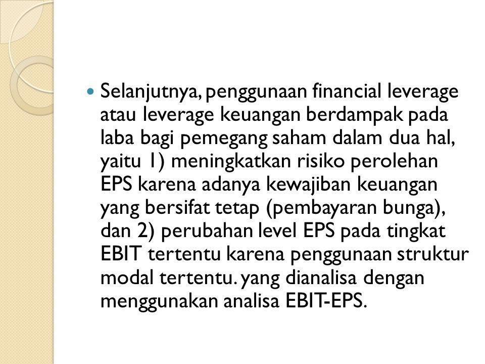 Selanjutnya, penggunaan financial leverage atau leverage keuangan berdampak pada laba bagi pemegang saham dalam dua hal, yaitu 1) meningkatkan risiko perolehan EPS karena adanya kewajiban keuangan yang bersifat tetap (pembayaran bunga), dan 2) perubahan level EPS pada tingkat EBIT tertentu karena penggunaan struktur modal tertentu.