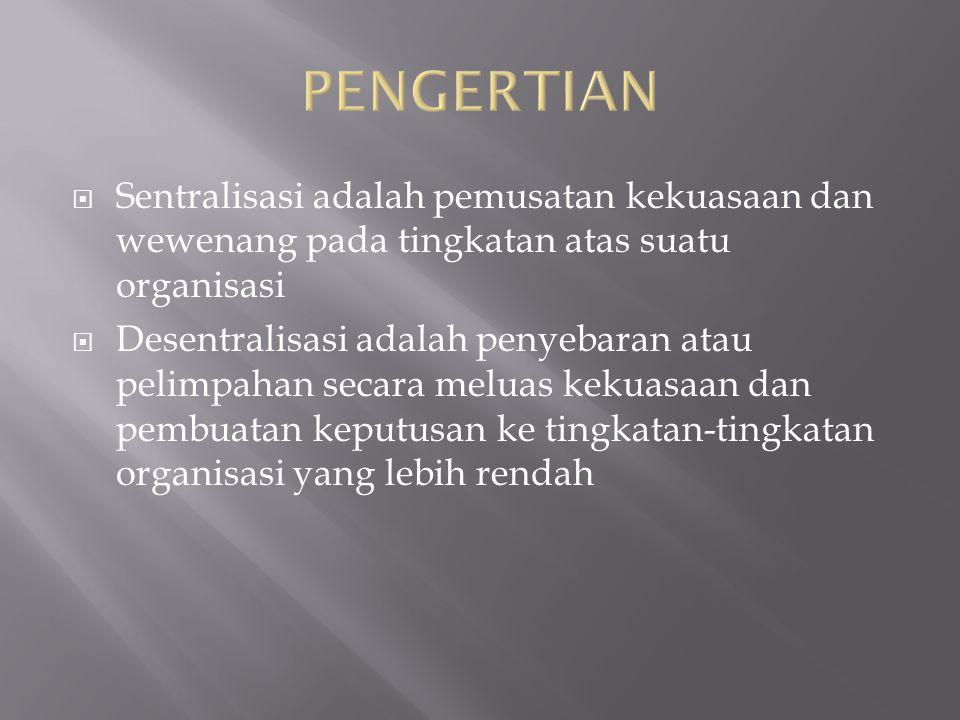 PENGERTIAN Sentralisasi adalah pemusatan kekuasaan dan wewenang pada tingkatan atas suatu organisasi.