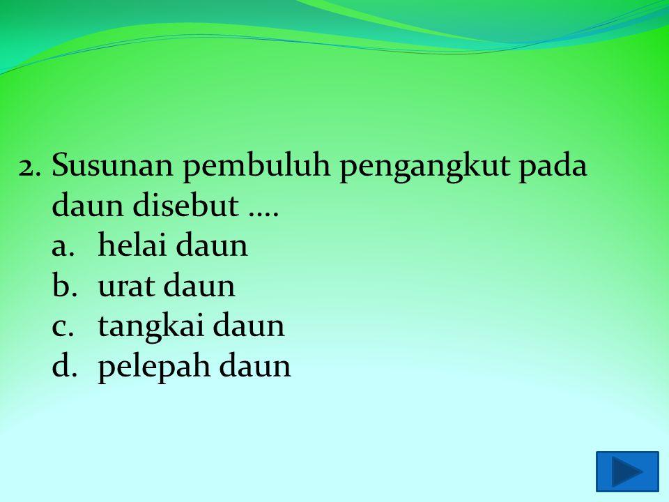 2. Susunan pembuluh pengangkut pada daun disebut ….