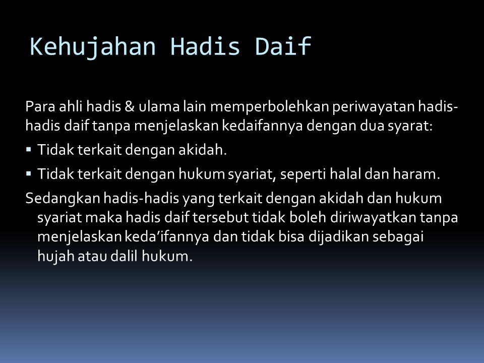 Kehujahan Hadis Daif Para ahli hadis & ulama lain memperbolehkan periwayatan hadis- hadis daif tanpa menjelaskan kedaifannya dengan dua syarat: