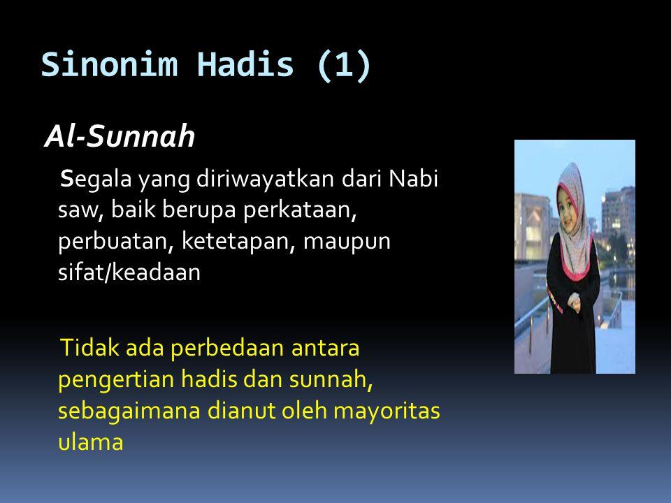 Sinonim Hadis (1) Al-Sunnah. Segala yang diriwayatkan dari Nabi saw, baik berupa perkataan, perbuatan, ketetapan, maupun sifat/keadaan.