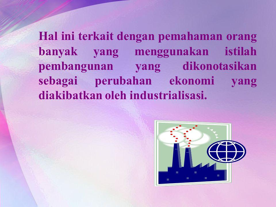 Hal ini terkait dengan pemahaman orang banyak yang menggunakan istilah pembangunan yang dikonotasikan sebagai perubahan ekonomi yang diakibatkan oleh industrialisasi.