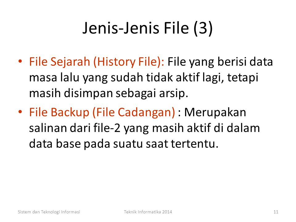Jenis-Jenis File (3) File Sejarah (History File): File yang berisi data masa lalu yang sudah tidak aktif lagi, tetapi masih disimpan sebagai arsip.