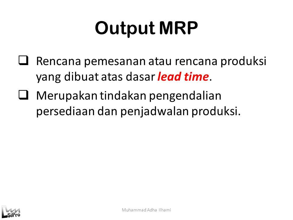 Output MRP Rencana pemesanan atau rencana produksi yang dibuat atas dasar lead time.