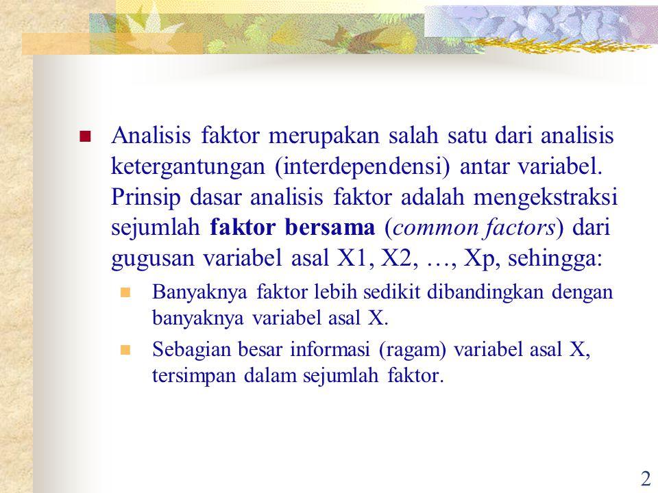 Analisis faktor merupakan salah satu dari analisis ketergantungan (interdependensi) antar variabel. Prinsip dasar analisis faktor adalah mengekstraksi sejumlah faktor bersama (common factors) dari gugusan variabel asal X1, X2, …, Xp, sehingga:
