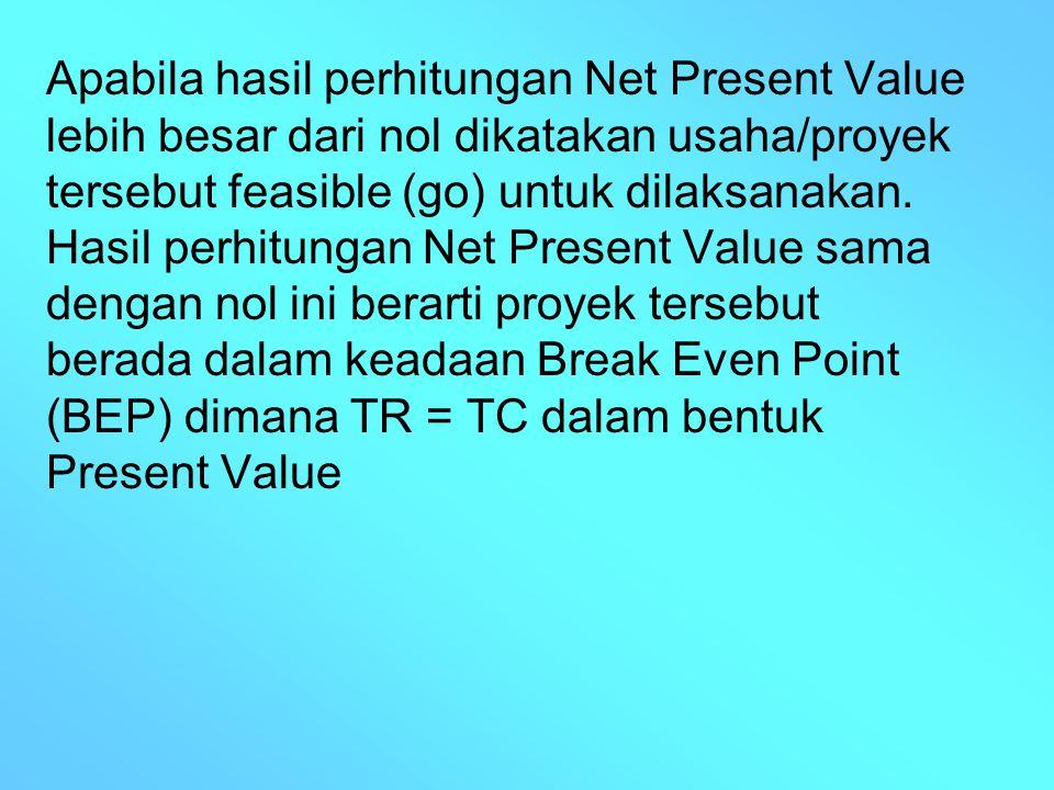 Apabila hasil perhitungan Net Present Value lebih besar dari nol dikatakan usaha/proyek tersebut feasible (go) untuk dilaksanakan.