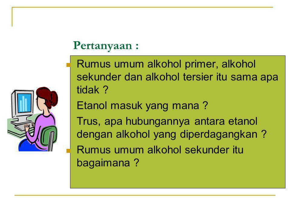 Pertanyaan : Rumus umum alkohol primer, alkohol sekunder dan alkohol tersier itu sama apa tidak Etanol masuk yang mana