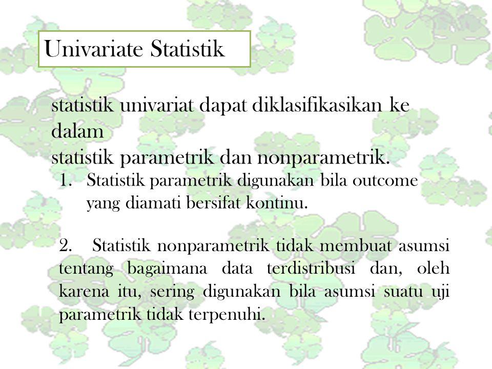Univariate Statistik statistik univariat dapat diklasifikasikan ke dalam. statistik parametrik dan nonparametrik.
