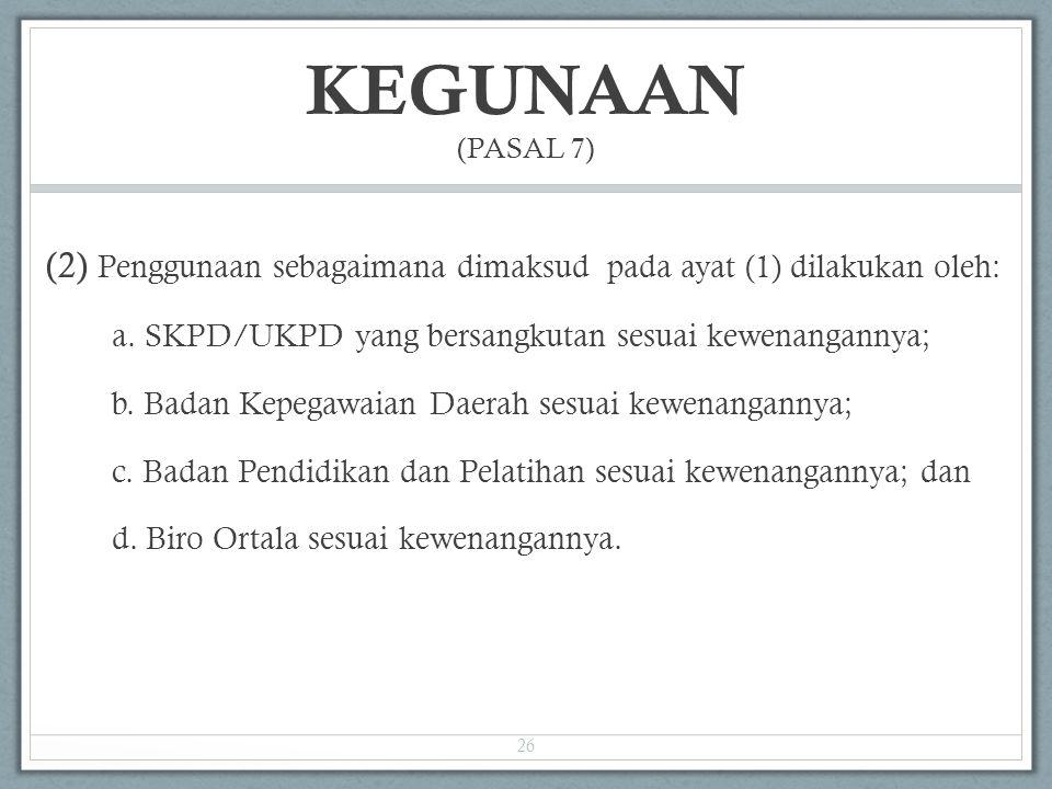 KEGUNAAN (PASAL 7) (2) Penggunaan sebagaimana dimaksud pada ayat (1) dilakukan oleh: a. SKPD/UKPD yang bersangkutan sesuai kewenangannya;
