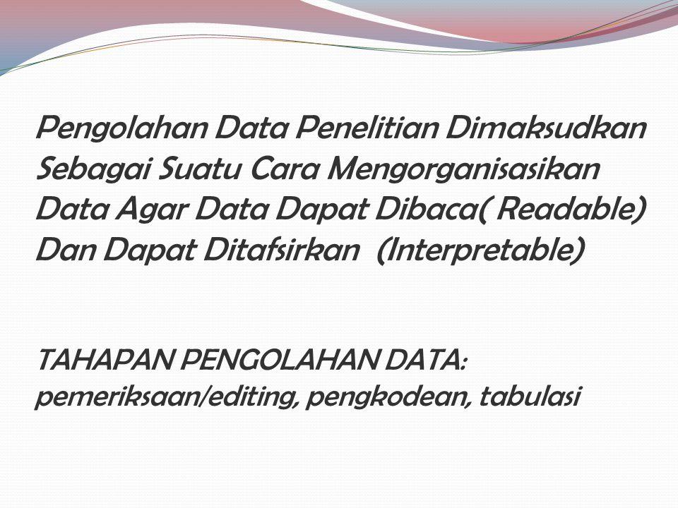 Pengolahan Data Penelitian Dimaksudkan Sebagai Suatu Cara Mengorganisasikan Data Agar Data Dapat Dibaca( Readable) Dan Dapat Ditafsirkan (Interpretable) TAHAPAN PENGOLAHAN DATA: pemeriksaan/editing, pengkodean, tabulasi