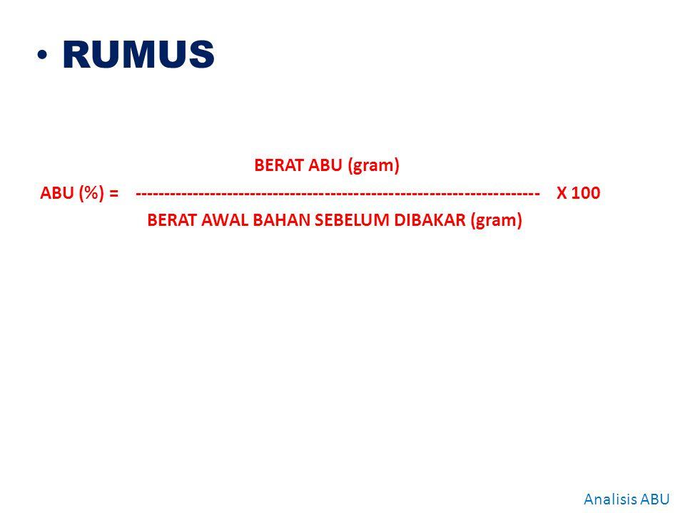 RUMUS BERAT ABU (gram) ABU (%) = ---------------------------------------------------------------------- X 100.