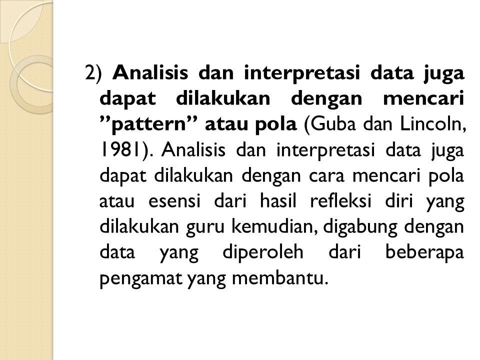 2) Analisis dan interpretasi data juga dapat dilakukan dengan mencari pattern atau pola (Guba dan Lincoln, 1981).