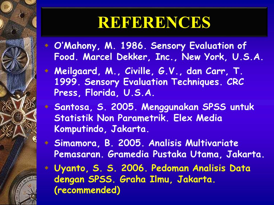 REFERENCES O'Mahony, M. 1986. Sensory Evaluation of Food. Marcel Dekker, Inc., New York, U.S.A.