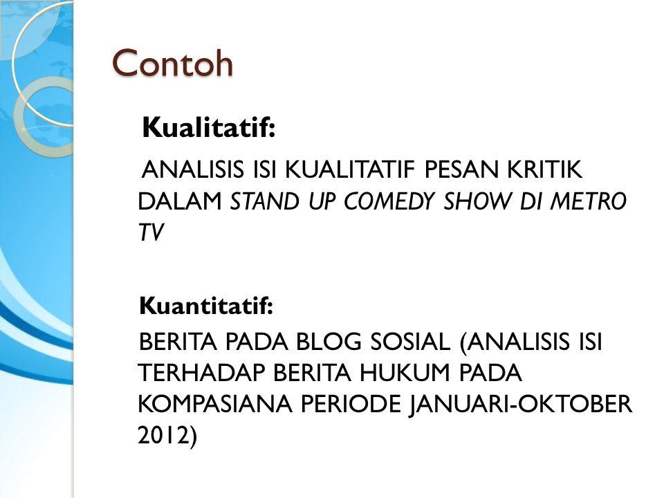 Contoh Kualitatif: ANALISIS ISI KUALITATIF PESAN KRITIK DALAM STAND UP COMEDY SHOW DI METRO TV. Kuantitatif: