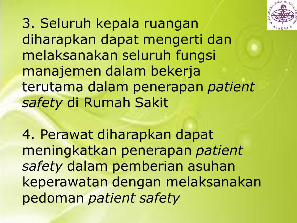 3. Seluruh kepala ruangan diharapkan dapat mengerti dan melaksanakan seluruh fungsi manajemen dalam bekerja terutama dalam penerapan patient safety di Rumah Sakit