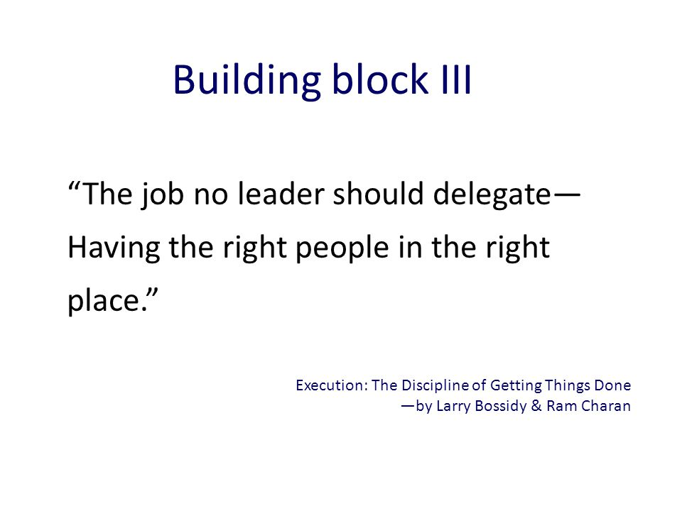 Building block III The job no leader should delegate— Having the right people in the right place.