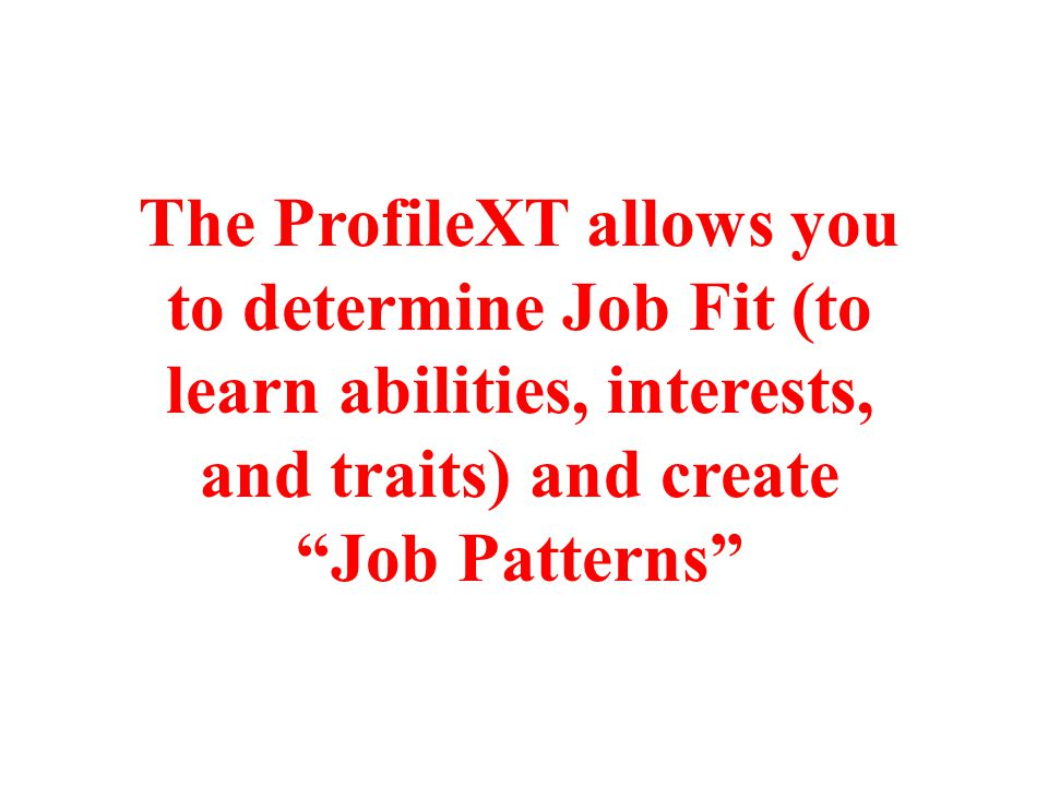The ProfileXT allows you to determine Job Fit (to learn abilities, interests, and traits) and create Job Patterns