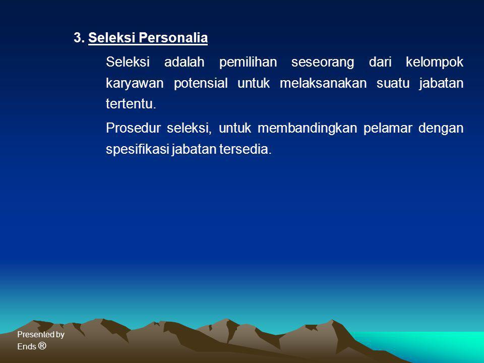 3. Seleksi Personalia Seleksi adalah pemilihan seseorang dari kelompok karyawan potensial untuk melaksanakan suatu jabatan tertentu.