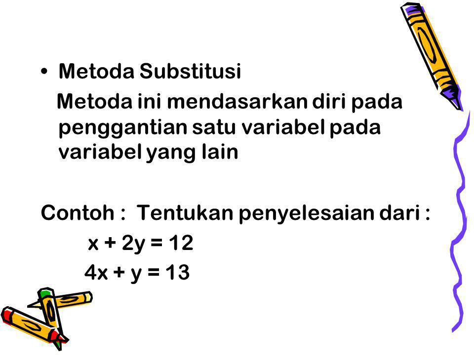 Metoda Substitusi Metoda ini mendasarkan diri pada penggantian satu variabel pada variabel yang lain.