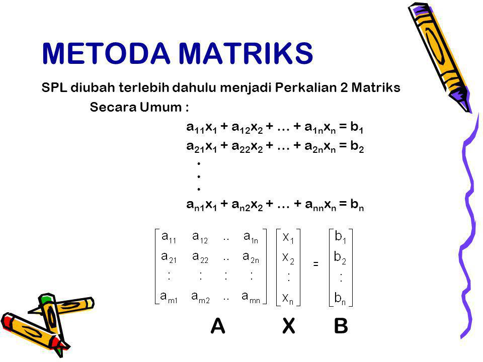 METODA MATRIKS SPL diubah terlebih dahulu menjadi Perkalian 2 Matriks. Secara Umum : a11x1 + a12x2 + … + a1nxn = b1.