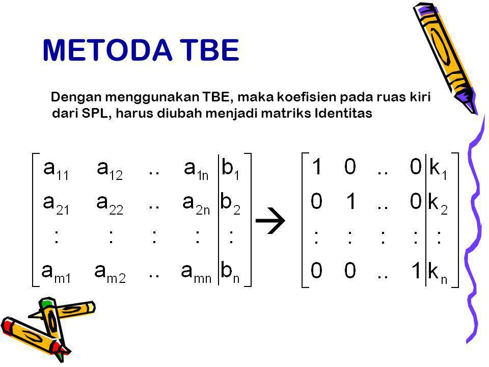 METODA TBE Dengan menggunakan TBE, maka koefisien pada ruas kiri dari SPL, harus diubah menjadi matriks Identitas.