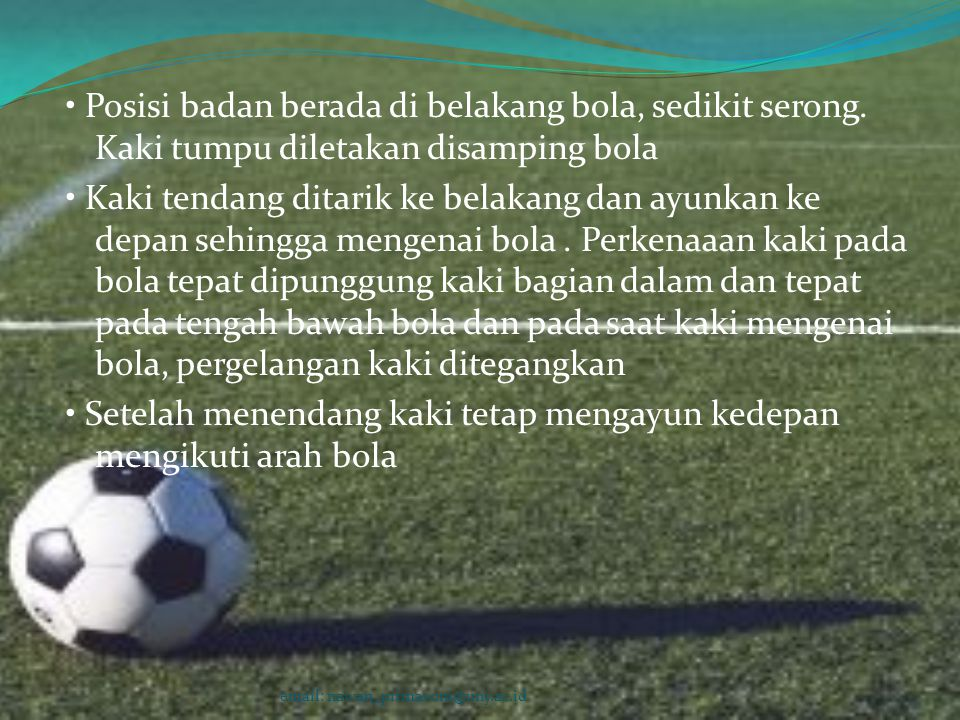 • Posisi badan berada di belakang bola, sedikit serong