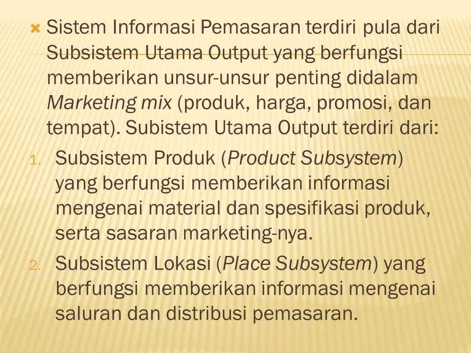 Sistem Informasi Pemasaran terdiri pula dari Subsistem Utama Output yang berfungsi memberikan unsur-unsur penting didalam Marketing mix (produk, harga, promosi, dan tempat). Subistem Utama Output terdiri dari:
