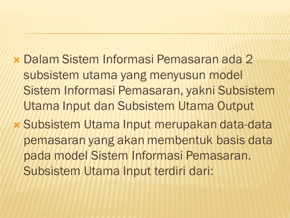Dalam Sistem Informasi Pemasaran ada 2 subsistem utama yang menyusun model Sistem Informasi Pemasaran, yakni Subsistem Utama Input dan Subsistem Utama Output