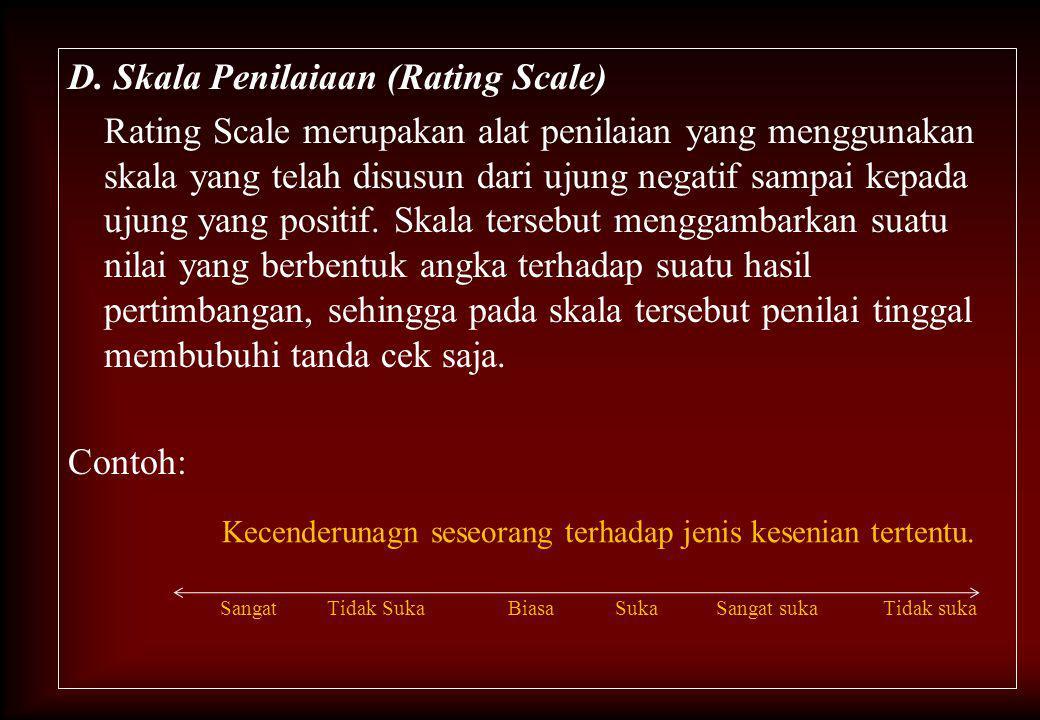 D. Skala Penilaiaan (Rating Scale) Rating Scale merupakan alat penilaian yang menggunakan skala yang telah disusun dari ujung negatif sampai kepada ujung yang positif. Skala tersebut menggambarkan suatu nilai yang berbentuk angka terhadap suatu hasil pertimbangan, sehingga pada skala tersebut penilai tinggal membubuhi tanda cek saja. Contoh: