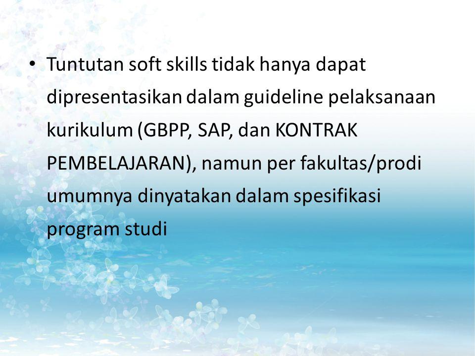 Tuntutan soft skills tidak hanya dapat dipresentasikan dalam guideline pelaksanaan kurikulum (GBPP, SAP, dan KONTRAK PEMBELAJARAN), namun per fakultas/prodi umumnya dinyatakan dalam spesifikasi program studi