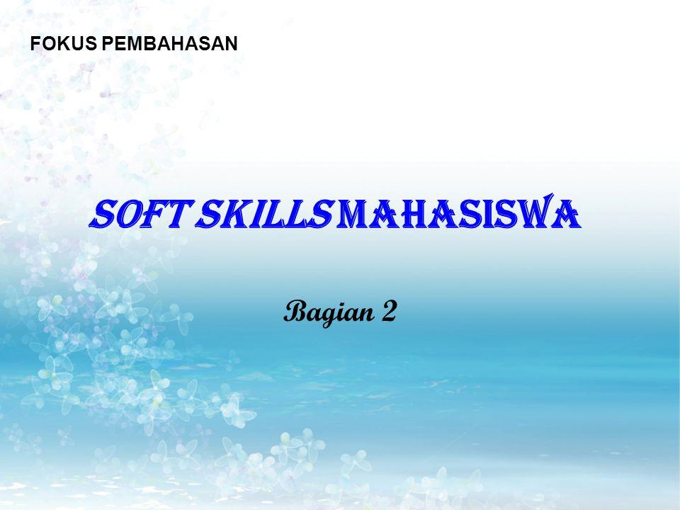 FOKUS PEMBAHASAN SOFT SKILLS MAHASISWA Bagian 2