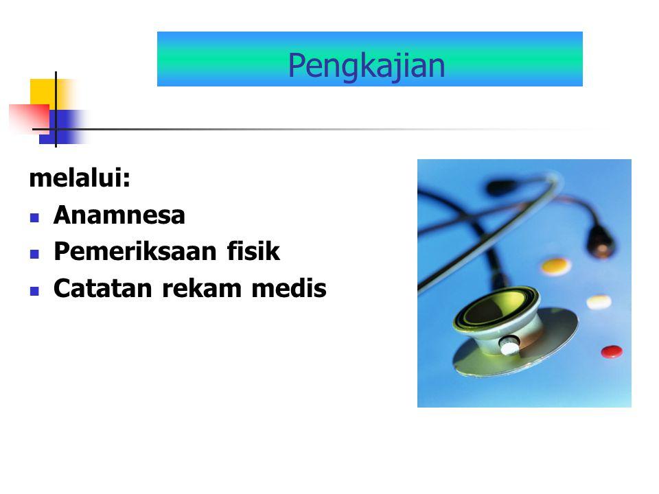 Pengkajian melalui: Anamnesa Pemeriksaan fisik Catatan rekam medis
