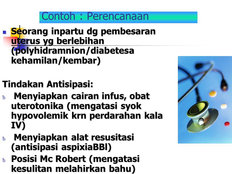 Contoh : Perencanaan Seorang inpartu dg pembesaran uterus yg berlebihan (polyhidramnion/diabetesa kehamilan/kembar)