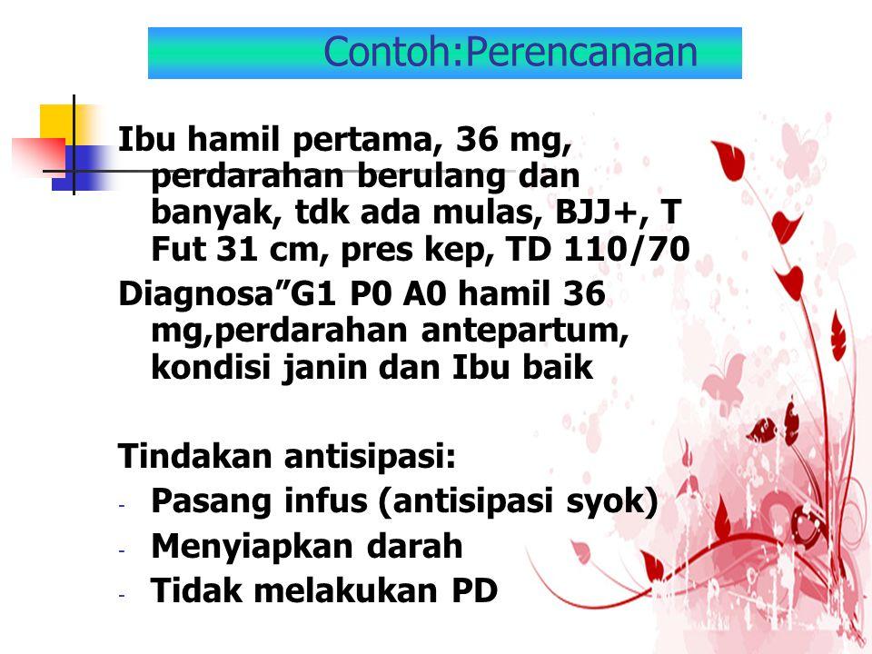 Contoh:Perencanaan Ibu hamil pertama, 36 mg, perdarahan berulang dan banyak, tdk ada mulas, BJJ+, T Fut 31 cm, pres kep, TD 110/70.