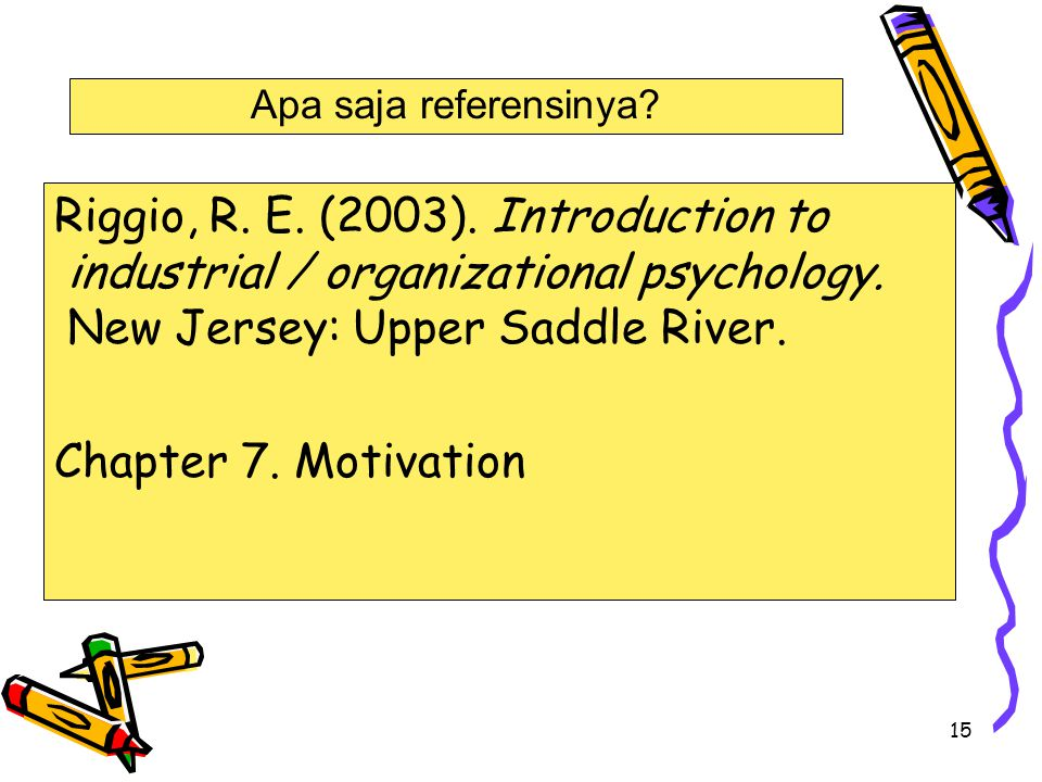 Apa saja referensinya Riggio, R. E. (2003). Introduction to industrial / organizational psychology. New Jersey: Upper Saddle River.