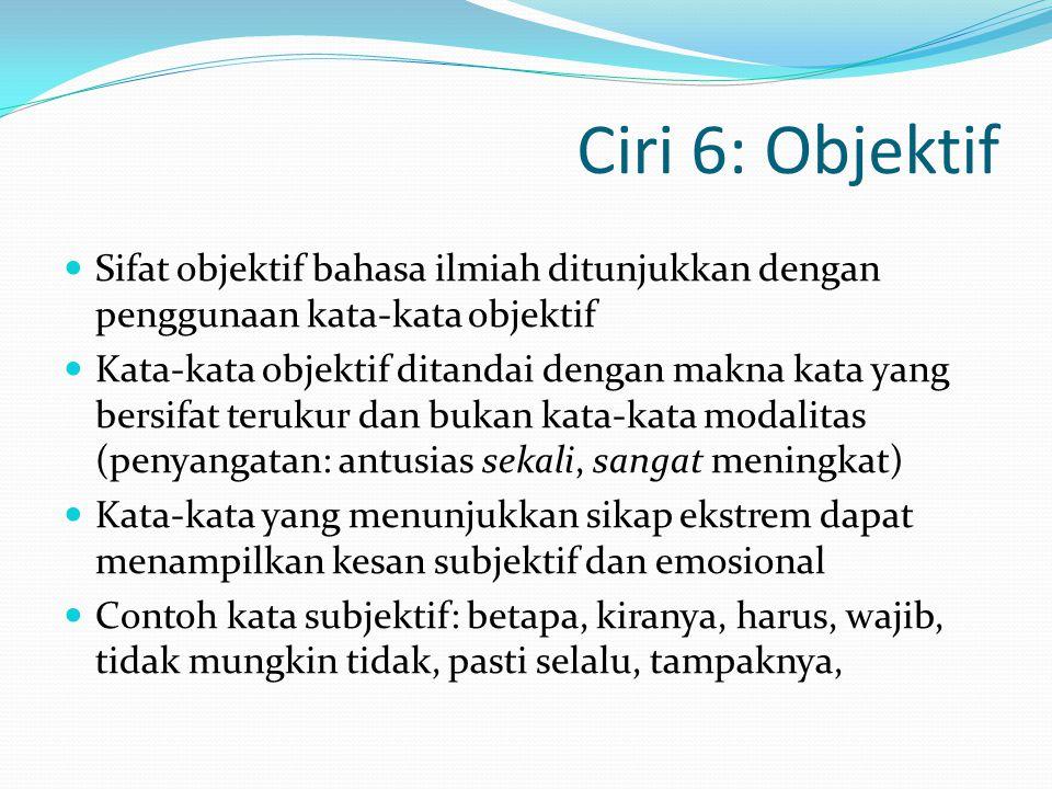 Ciri 6: Objektif Sifat objektif bahasa ilmiah ditunjukkan dengan penggunaan kata-kata objektif.