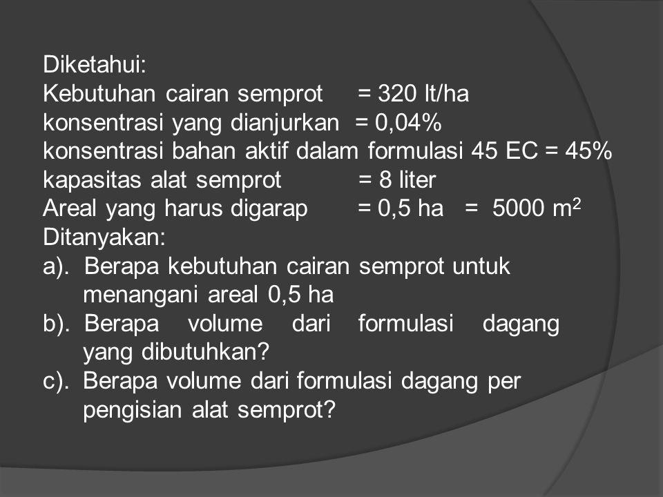 Diketahui: Kebutuhan cairan semprot = 320 lt/ha. konsentrasi yang dianjurkan = 0,04% konsentrasi bahan aktif dalam formulasi 45 EC = 45%